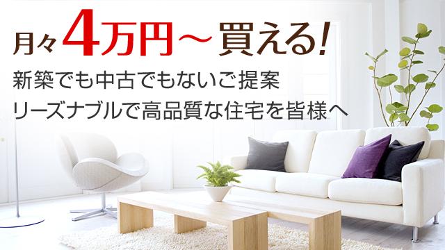 月々4万円?買える! 新築でも中古でもないご提案 リーズナブルで高品質な住宅を皆様へ